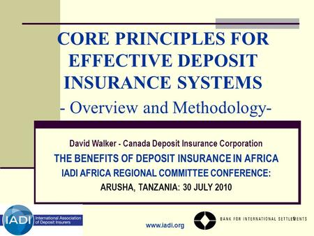 Www.iadi.org 1 CORE PRINCIPLES FOR EFFECTIVE DEPOSIT INSURANCE SYSTEMS - Overview and Methodology- David Walker - Canada Deposit Insurance Corporation.
