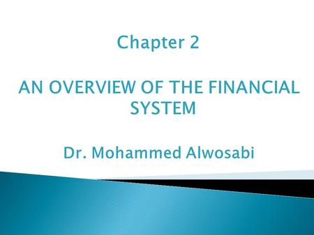 Chapter 2 AN OVERVIEW OF THE FINANCIAL SYSTEM Dr. Mohammed Alwosabi.