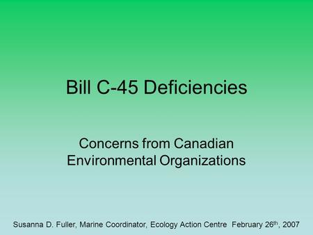 Bill C-45 Deficiencies Concerns from Canadian Environmental Organizations Susanna D. Fuller, Marine Coordinator, Ecology Action Centre February 26 th,