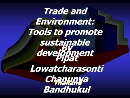 By Pipat Lowatcharasonti Chanunya Bandhukul Thailand Trade and Environment: Tools to promote sustainable development.