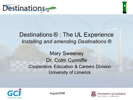 August 2008 Destinations ® : The UL Experience Installing and amending Destinations ® Mary Sweeney Dr. Colm Cunniffe Cooperative Education & Careers Division.