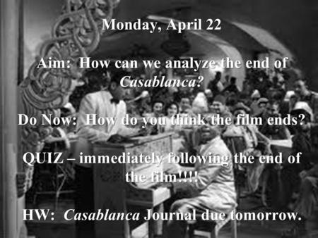 Monday, April 22 Aim: How can we analyze the end of Casablanca? Do Now: How do you think the film ends? QUIZ – immediately following the end of the film!!!!
