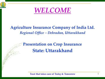Trust that takes care of Today & Tomorrow 1 WELCOME Agriculture Insurance Company of India Ltd. Regional Office – Dehradun, Uttarakhand Presentation on.