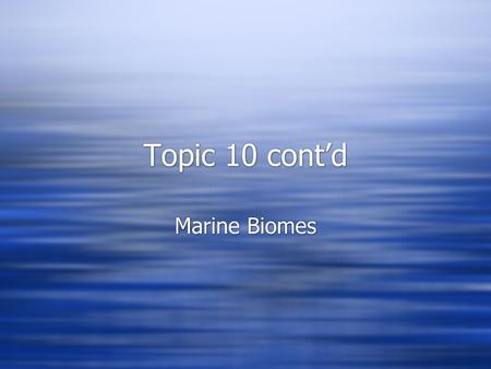 Topic 10 cont'd Marine Biomes. Abiotic Factors  Wind  Dissolved gases  Waves  Nutrient availability  Salinity and pH  Depth  Pressure  Temperature.