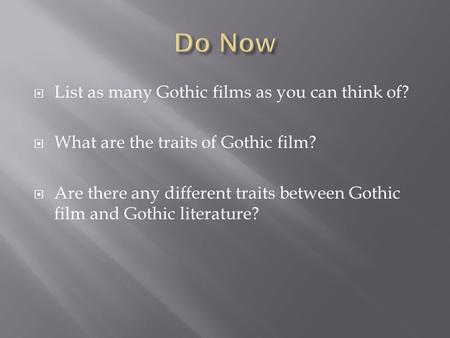  List as many Gothic films as you can think of?  What are the traits of Gothic film?  Are there any different traits between Gothic film and Gothic.