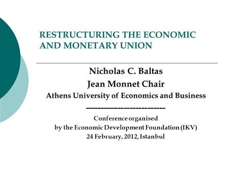 RESTRUCTURING THE ECONOMIC AND MONETARY UNION Nicholas C. Baltas Jean Monnet Chair Athens University of Economics and Business ---------------------------