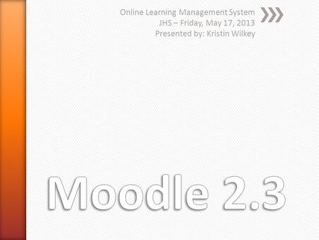 Online Learning Management System JHS – Friday, May 17, 2013 Presented by: Kristin Wilkey.