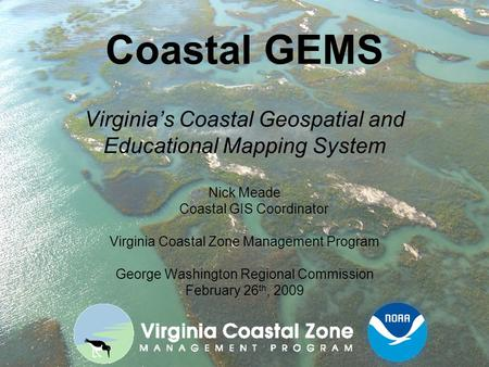 Coastal GEMS Virginia's Coastal Geospatial and Educational Mapping System Nick Meade Coastal GIS Coordinator Virginia Coastal Zone Management Program George.