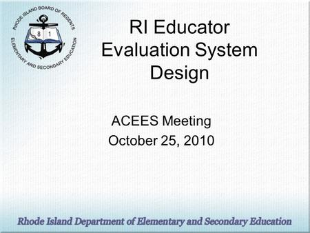 RI Educator Evaluation System Design ACEES Meeting October 25, 2010.