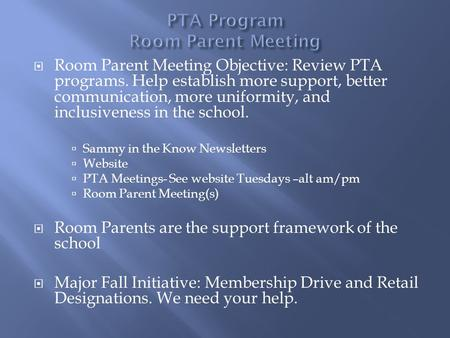  Room Parent Meeting Objective: Review PTA programs. Help establish more support, better communication, more uniformity, and inclusiveness in the school.