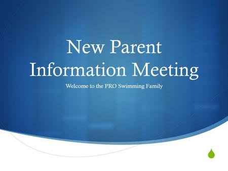  New Parent Information Meeting Welcome to the PRO Swimming Family.