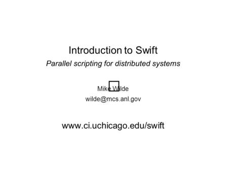 Introduction to Swift Parallel scripting for distributed systems Mike Wilde