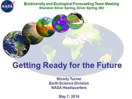 Getting Ready for the Future Woody Turner Earth Science Division NASA Headquarters May 7, 2014 Biodiversity and Ecological Forecasting Team Meeting Sheraton.