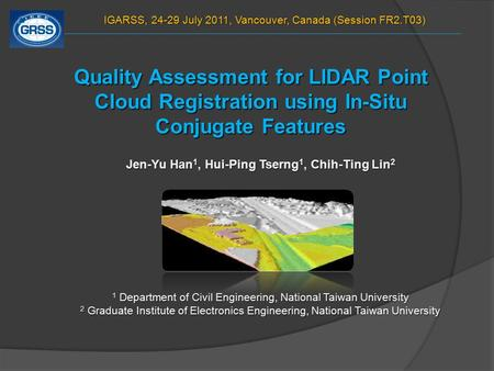 Quality Assessment for LIDAR Point Cloud Registration using In-Situ Conjugate Features Jen-Yu Han 1, Hui-Ping Tserng 1, Chih-Ting Lin 2 1 Department of.
