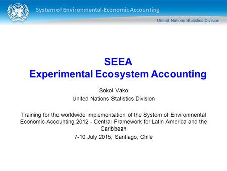 System of Environmental-Economic Accounting Sokol Vako United Nations Statistics Division Training for the worldwide implementation of the System of Environmental.