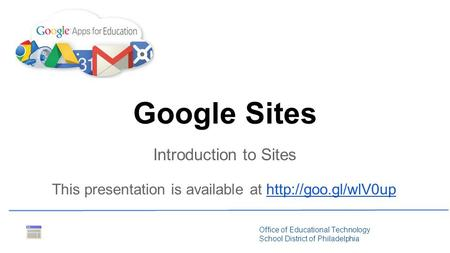 Office of Educational Technology School District of Philadelphia Introduction to Sites Google Sites This presentation is available at