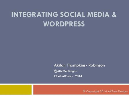 INTEGRATING SOCIAL MEDIA & WORDPRESS Akilah Thompkins- CTWordCamp 2014 © Copyright 2014 AKZMe Designs.