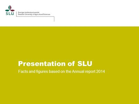 Presentation of SLU Facts and figures based on the Annual report 2014.