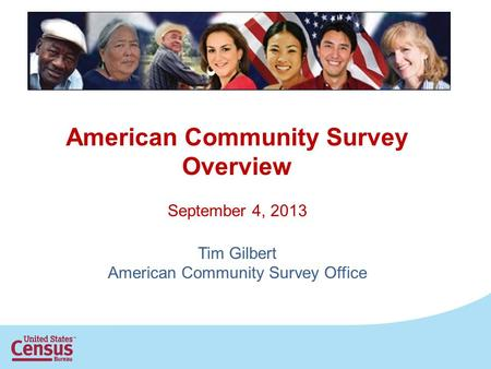 American Community Survey Overview September 4, 2013 Tim Gilbert American Community Survey Office.