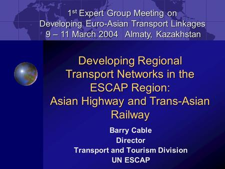 Barry Cable Director Transport and Tourism Division UN ESCAP 1 st Expert Group Meeting on Developing Euro-Asian Transport Linkages 9 – 11 March 2004 Almaty,