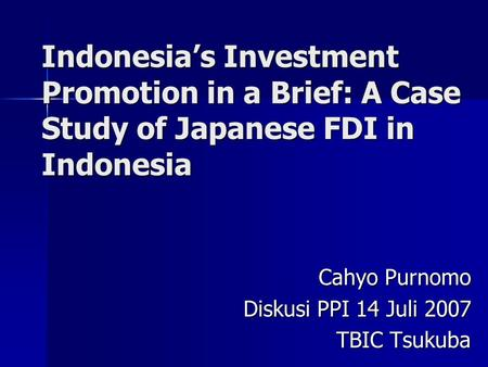 Indonesia's Investment Promotion in a Brief: A Case Study of Japanese FDI in Indonesia Cahyo Purnomo Diskusi PPI 14 Juli 2007 TBIC Tsukuba.