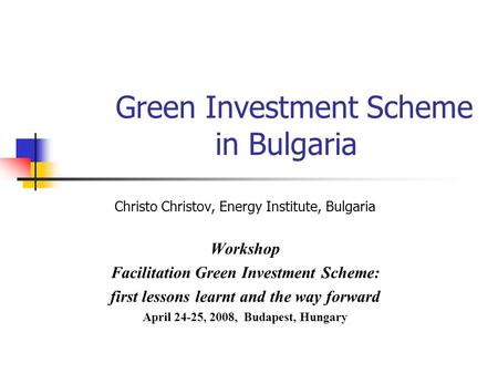 Green Investment Scheme in Bulgaria Christo Christov, Energy Institute, Bulgaria Workshop Facilitation Green Investment Scheme: first lessons learnt and.