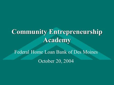 Community Entrepreneurship Academy Federal Home Loan Bank of Des Moines October 20, 2004.
