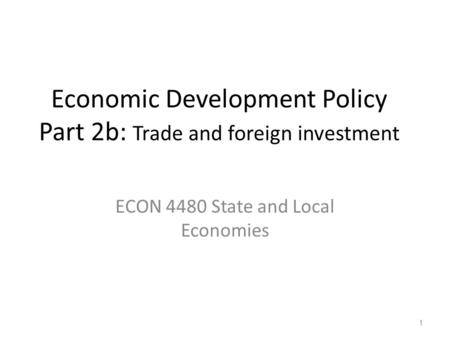 Economic Development Policy Part 2b: Trade and foreign investment ECON 4480 State and Local Economies 1.