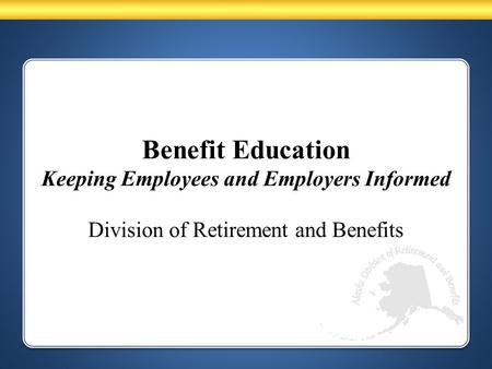 Benefit Education Keeping Employees and Employers Informed Division of Retirement and Benefits.