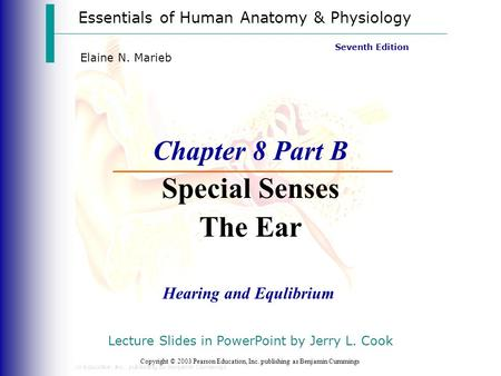 Essentials of Human Anatomy & Physiology Copyright © 2003 Pearson Education, Inc. publishing as Benjamin Cummings Hearing and Equlibrium Seventh Edition.