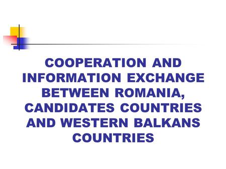 COOPERATION AND INFORMATION EXCHANGE BETWEEN ROMANIA, CANDIDATES COUNTRIES AND WESTERN BALKANS COUNTRIES.