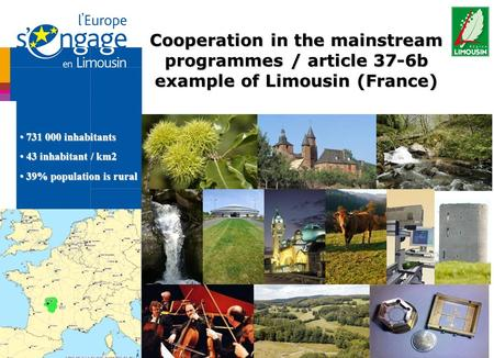 Cooperation in the mainstream programmes / article 37-6b example of Limousin (France) 731 000 inhabitants 731 000 inhabitants 43 inhabitant / km2 43 inhabitant.