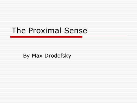 The Proximal Sense By Max Drodofsky. What is Proximity?  In order to know and understand the proximal sense, you should know what Proximity is.  Proximity.