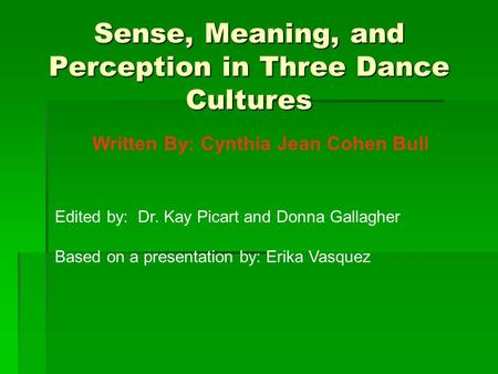 Sense, Meaning, and Perception in Three Dance Cultures Written By: Cynthia Jean Cohen Bull Edited by: Dr. Kay Picart and Donna Gallagher Based on a presentation.
