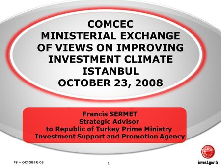 1 FS – OCTOBER 08 COMCEC MINISTERIAL EXCHANGE OF VIEWS ON IMPROVING INVESTMENT CLIMATE ISTANBUL OCTOBER 23, 2008 Francis SERMET Strategic Advisor to Republic.