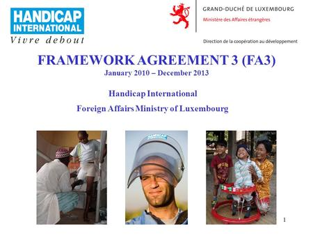 1 FRAMEWORK AGREEMENT 3 (FA3) January 2010 – December 2013 Handicap International Foreign Affairs Ministry of Luxembourg.