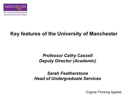 Key features of the University of Manchester Professor Cathy Cassell Deputy Director (Academic) Sarah Featherstone Head of Undergraduate Services Original.