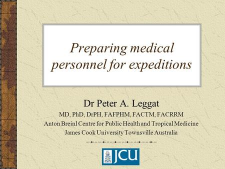Preparing medical personnel for expeditions Dr Peter A. Leggat MD, PhD, DrPH, FAFPHM, FACTM, FACRRM Anton Breinl Centre for Public Health and Tropical.