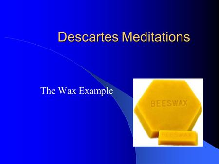 Descartes Meditations The Wax Example. The Extension of the Cogito For even if, as I have supposed, none of the objects of imagination are real, the power.