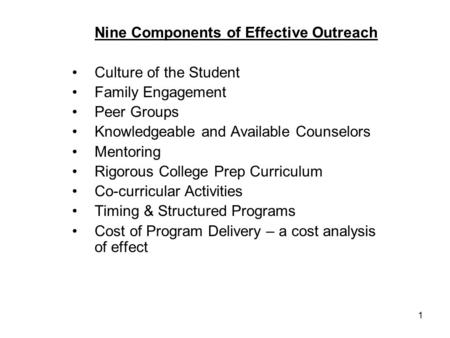 1 Nine Components of Effective Outreach Culture of the Student Family Engagement Peer Groups Knowledgeable and Available Counselors Mentoring Rigorous.