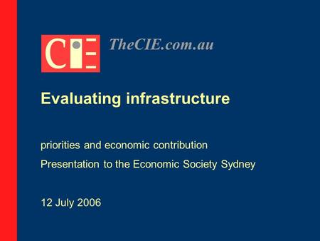 TheCIE.com.au Evaluating infrastructure priorities and economic contribution Presentation to the Economic Society Sydney 12 July 2006.