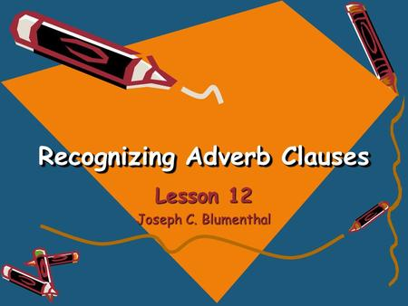 Recognizing Adverb Clauses Lesson 12 Joseph C. Blumenthal.