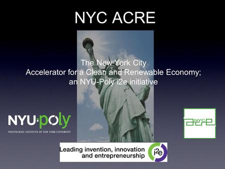 NYC ACRE The New York City Accelerator for a Clean and Renewable Economy; an NYU-Poly i2e initiative.