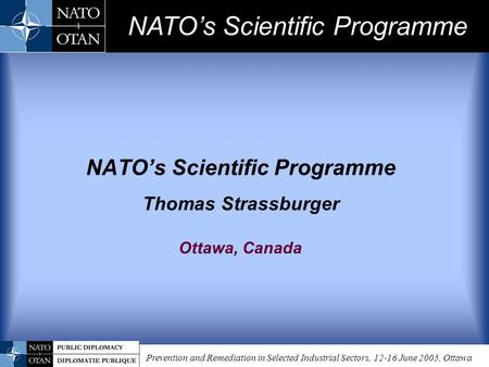 Prevention and Remediation in Selected Industrial Sectors, 12-16 June 2005, Ottawa NATO's Scientific Programme Thomas Strassburger Ottawa, Canada NATO's.