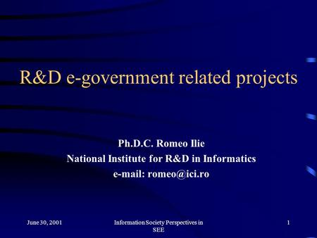 June 30, 2001Information Society Perspectives in SEE 1 R&D e-government related projects Ph.D.C. Romeo Ilie National Institute for R&D in Informatics e-mail: