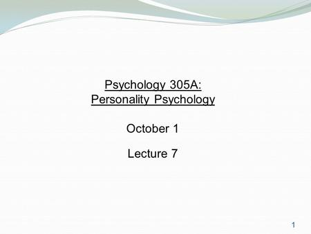 1 Psychology 305A: Personality Psychology October 1 Lecture 7.
