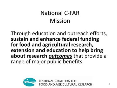 National C-FAR Mission Through education and outreach efforts, sustain and enhance federal funding for food and agricultural research, extension and education.