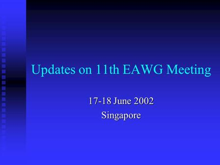 Updates on 11th EAWG Meeting 17-18 June 2002 Singapore.
