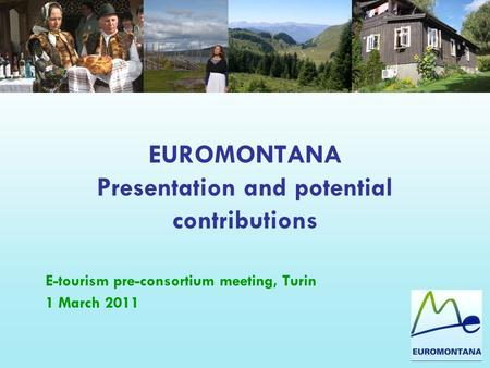 EUROMONTANA Presentation and potential contributions E-tourism pre-consortium meeting, Turin 1 March 2011.