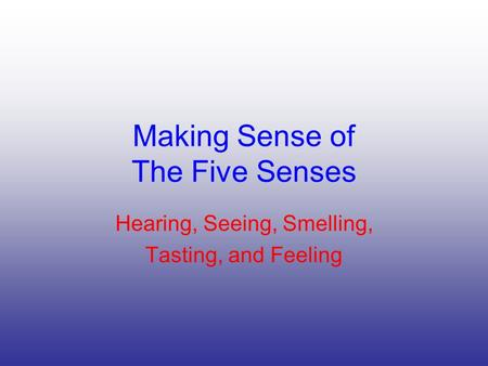 Making Sense of The Five Senses Hearing, Seeing, Smelling, Tasting, and Feeling.